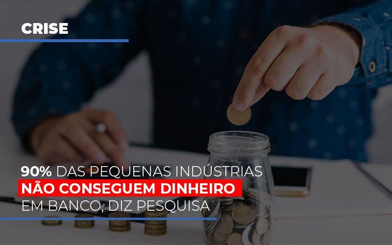 90 Das Pequenas Industrias Nao Conseguem Dinheiro Em Banco Diz Pesquisa - Contabilidade Em Cuiabá - MT | Contaud
