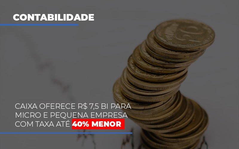 Caixa Oferece 75 Bi Para Micro E Pequena Empresa Com Taxa Ate 40 Menor - Contabilidade Em Cuiabá - MT | Contaud