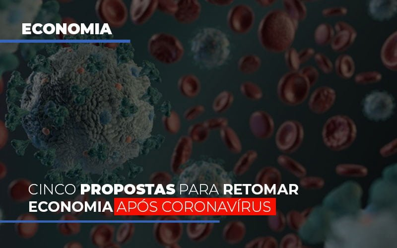 Cinco Propostas Para Retomar Economia Após Coronavírus