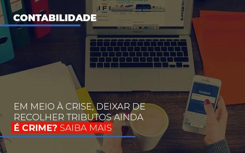 Em Meio A Crise Deixar De Recolher Tributos Ainda E Crime - Contabilidade Em Cuiabá - MT | Contaud