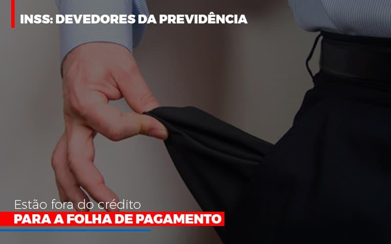 Inss Devedores Da Previdencia Estao Fora Do Credito Para Folha De Pagamento - Contabilidade Em Cuiabá - MT | Contaud