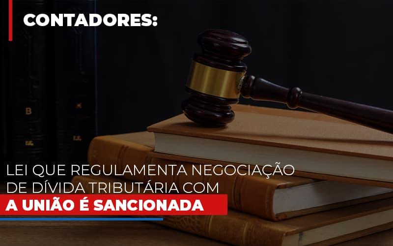 Lei Que Regulamenta Negociacao De Divida Tributaria Com A Uniao E Sancionada - Contabilidade Em Cuiabá - MT | Contaud