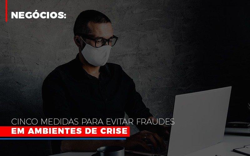 Negocios Cinco Medidas Para Evitar Fraudes Em Ambientes De Crise - Contabilidade Em Cuiabá - MT | Contaud