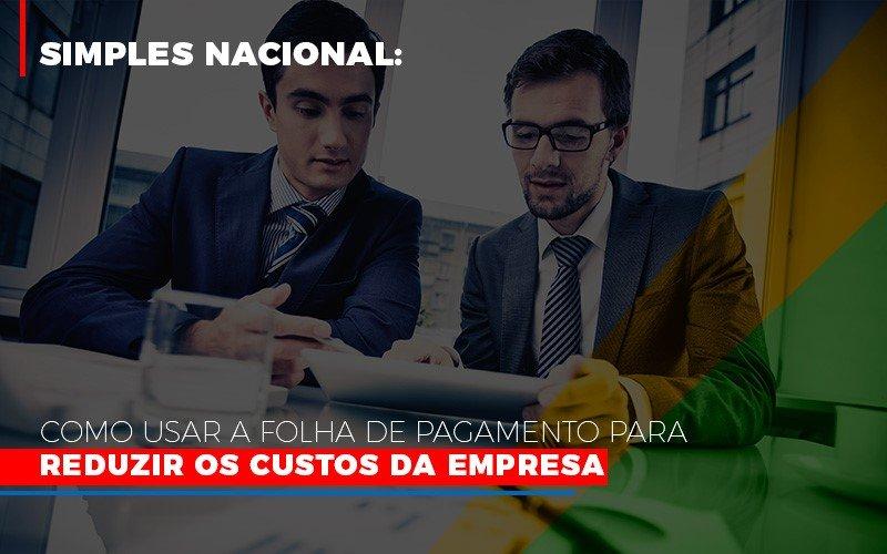 Simples Nacional Como Usar A Folha De Pagamento Para Reduzir Os Custos Da Empresa - Contabilidade Em Cuiabá - MT | Contaud