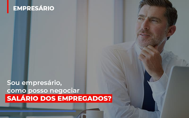 Sou Empresario Como Posso Negociar Salario Dos Empregados - Contabilidade Em Cuiabá - MT | Contaud